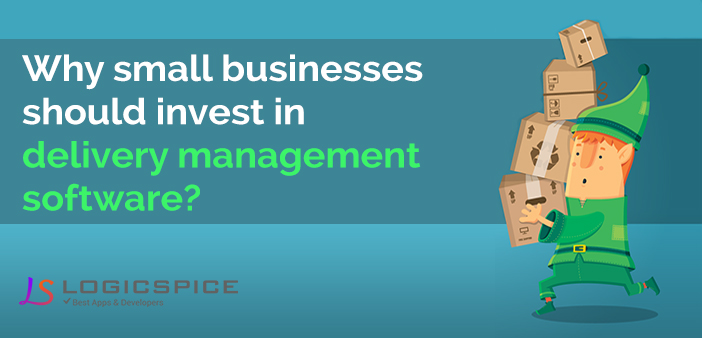 Why Small Businesses Should Invest in Delivery Management Software?